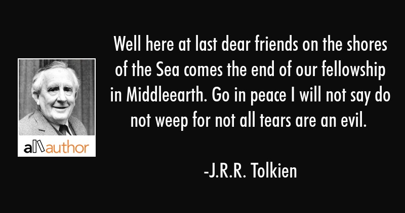 Well here at last dear friends on the shores of the Sea comes the end of our fellowship in... - J.R.R. Tolkien Quote