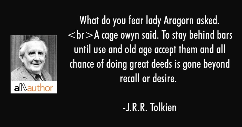 What do you fear lady Aragorn asked. A cage owyn said. To stay behind bars until use and old age... - J.R.R. Tolkien Quote