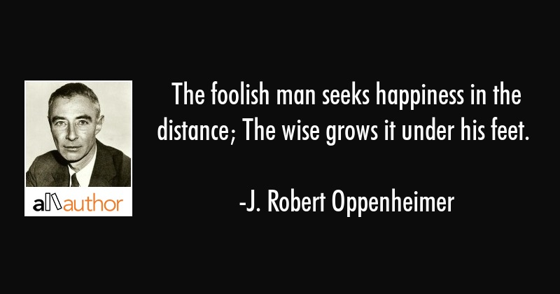 The foolish man seeks happiness in the distance; The wise grows it under his feet. - J. Robert Oppenheimer Quote