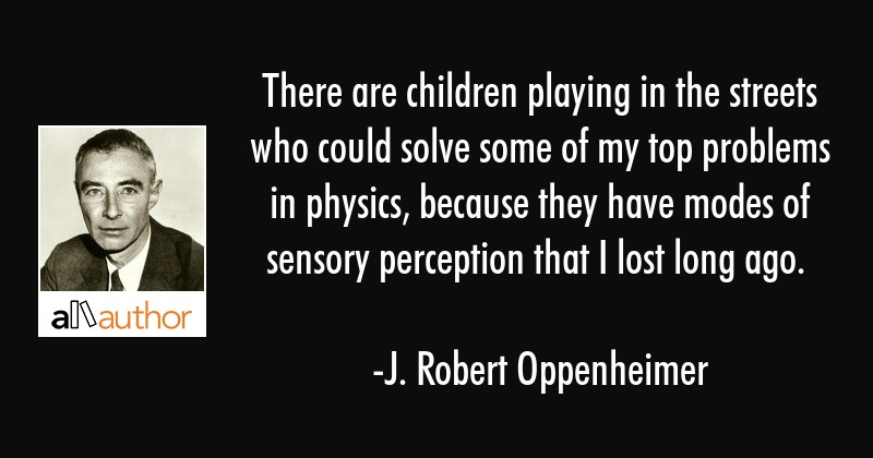 There are children playing in the street who could solve some of my top problems in physics,... - J. Robert Oppenheimer Quote