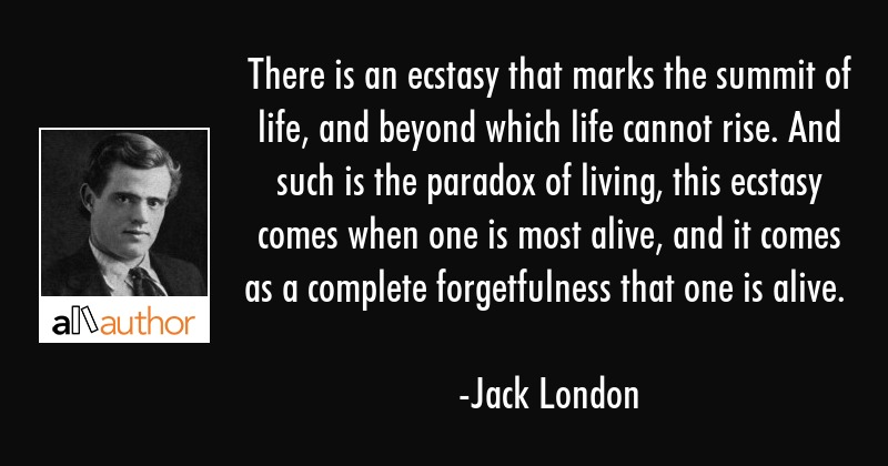 There is an ecstasy that marks the summit of life, and beyond which life cannot rise. And such is... - Jack London Quote