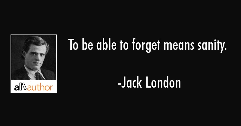 To be able to forget means sanity. - Jack London Quote
