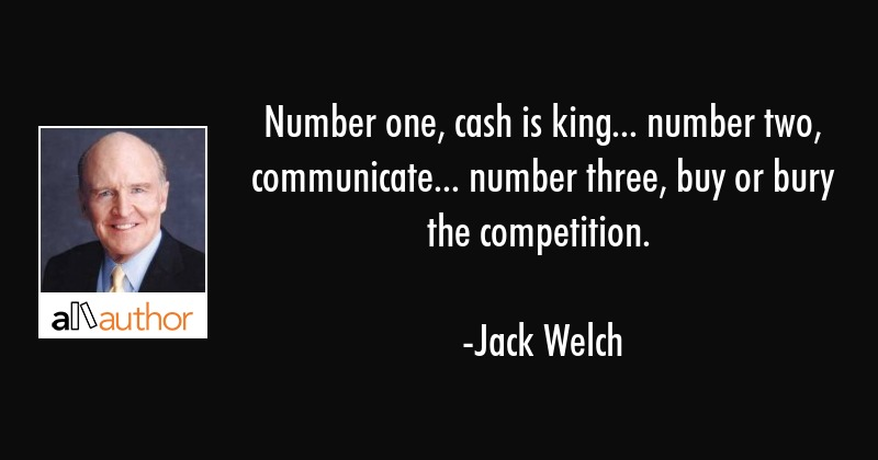 Number one, cash is king... number two, communicate... number three, buy or bury the competition. - Jack Welch Quote