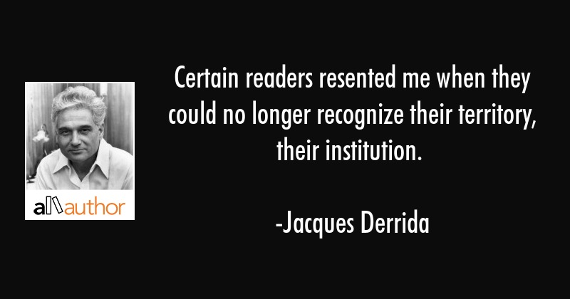Certain readers resented me when they could no longer recognize their territory, their institution. - Jacques Derrida Quote