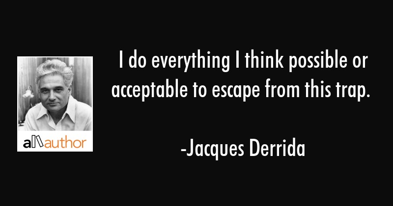 I do everything I think possible or acceptable to escape from this trap. - Jacques Derrida Quote
