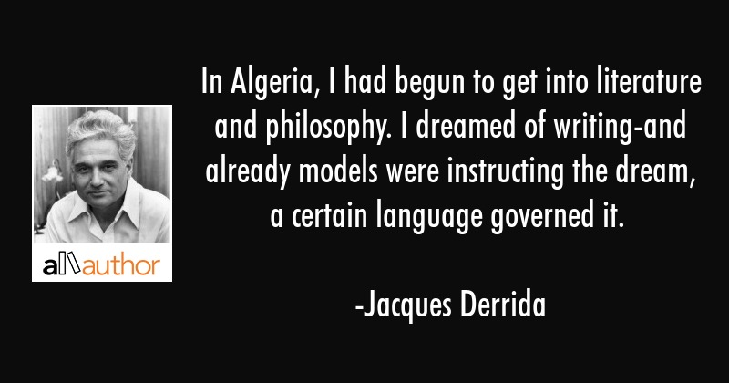 In Algeria, I had begun to get into literature and philosophy. I dreamed of writing-and already... - Jacques Derrida Quote