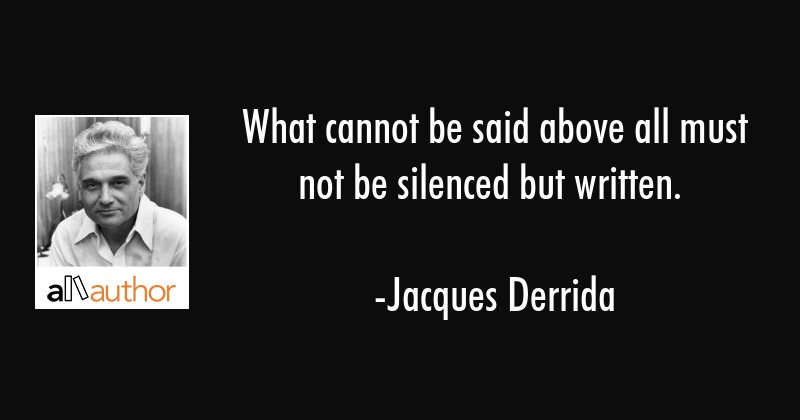 What cannot be said above all must not be silenced but written. - Jacques Derrida Quote
