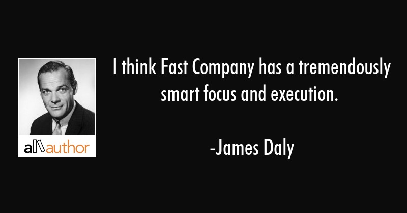 I think Fast Company has a tremendously smart focus and execution. - James Daly Quote