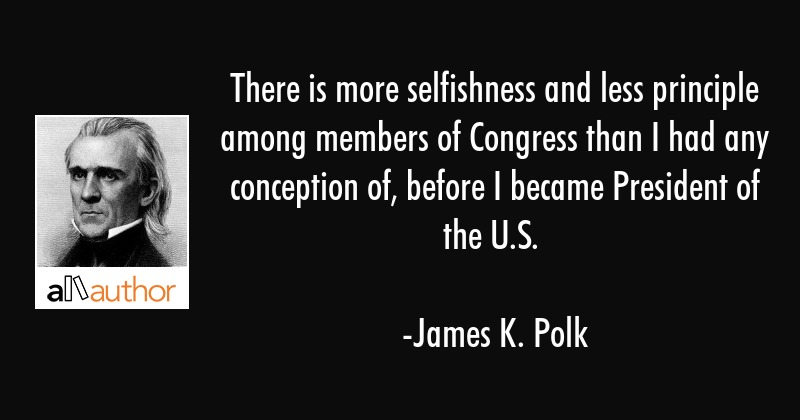 There is more selfishness and less principle among members of Congress than I had any conception... - James K. Polk Quote