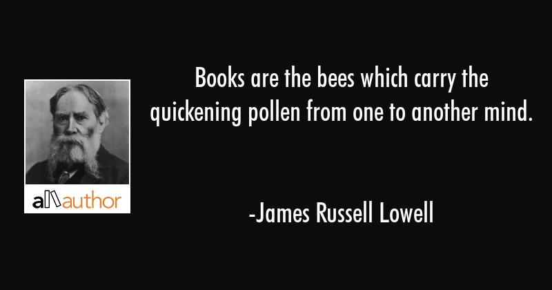 Books are the bees which carry the quickening pollen from one to another mind. - James Russell Lowell Quote