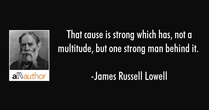 That cause is strong which has, not a multitude, but one strong man behind it. - James Russell Lowell Quote