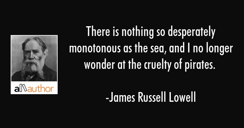There is nothing so desperately monotonous as the sea, and I no longer wonder at the cruelty of... - James Russell Lowell Quote