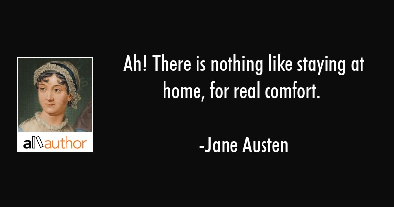 Ah! There is nothing like staying at home, for real comfort. - Jane Austen Quote