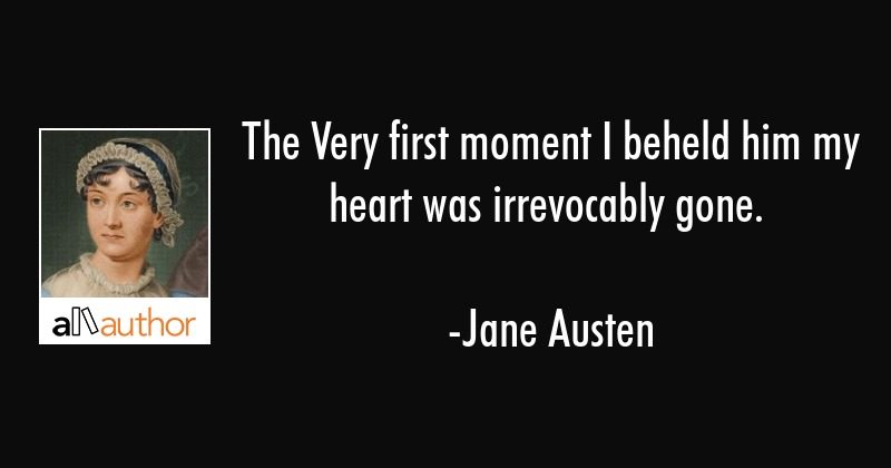 The Very first moment I beheld him my heart was irrevocably gone. - Jane Austen Quote