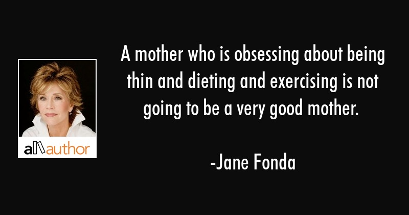 A mother who is obsessing about being thin and dieting and exercising is not going to be a very... - Jane Fonda Quote