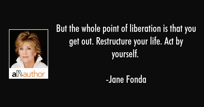 But the whole point of liberation is that you get out. Restructure your life. Act by yourself. - Jane Fonda Quote