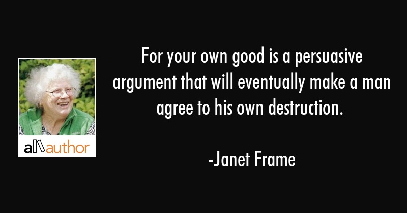 For Your Own Good Is A Persuasive Argument Quote