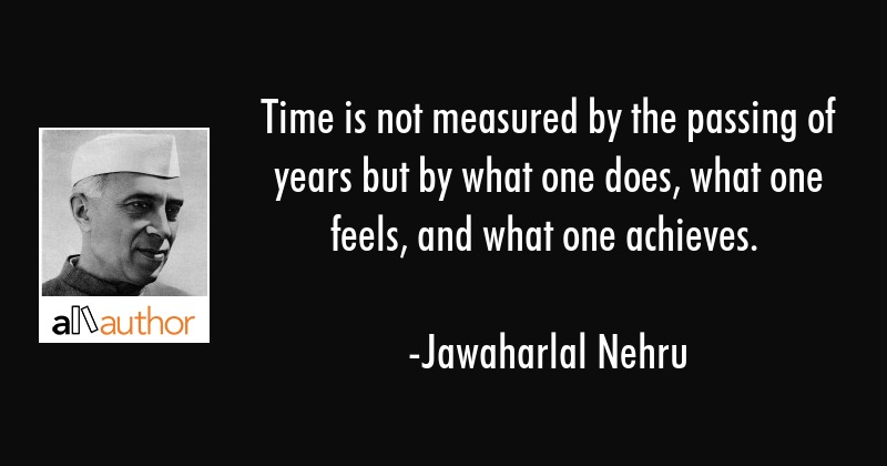 Time is not measured by the passing of years but by what one does, what one feels, and what one... - Jawaharlal Nehru Quote