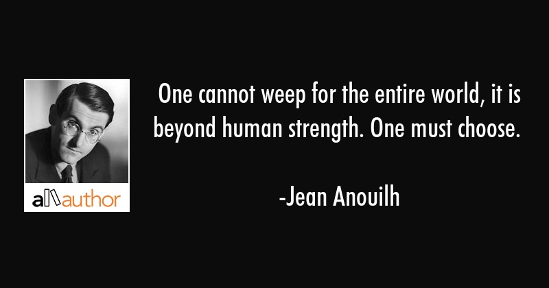 One cannot weep for the entire world, it is beyond human strength. One must choose. - Jean Anouilh Quote