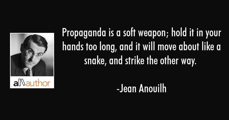 Propaganda is a soft weapon; hold it in your hands too long, and it will move about like a snake,... - Jean Anouilh Quote