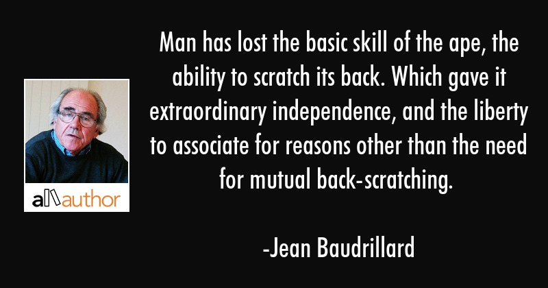 Man has lost the basic skill of the ape, the ability to scratch its back. Which gave it... - Jean Baudrillard Quote