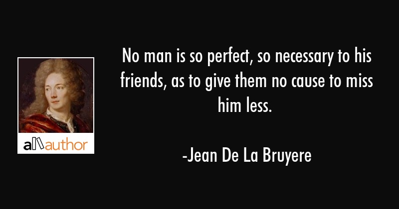 No man is so perfect, so necessary to his friends, as to give them no cause to miss him less. - Jean De La Bruyere Quote