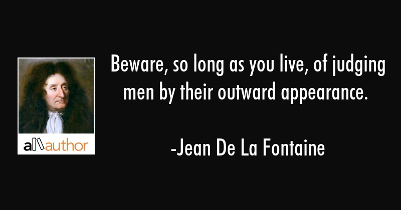 Beware, so long as you live, of judging men by their outward appearance. - Jean De La Fontaine Quote