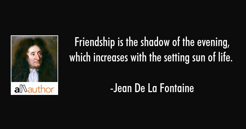 Friendship is the shadow of the evening, which increases with the setting sun of life. - Jean De La Fontaine Quote