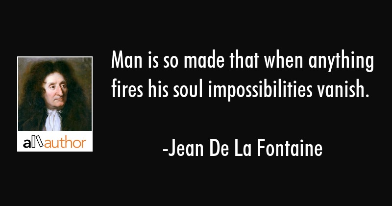Man is so made that when anything fires his soul, impossibilities vanish - Jean De La Fontaine Quote
