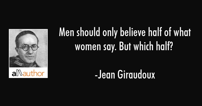 Men should only believe half of what women say. But which half? - Jean Giraudoux Quote