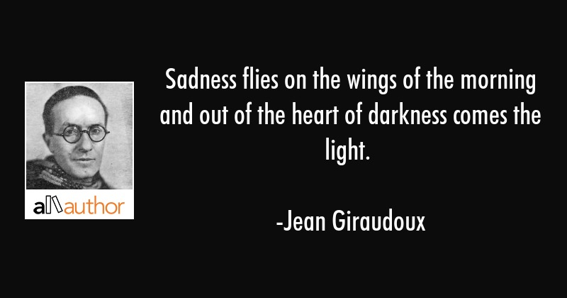 Sadness flies on the wings of the morning and out of the heart of darkness comes the light. - Jean Giraudoux Quote
