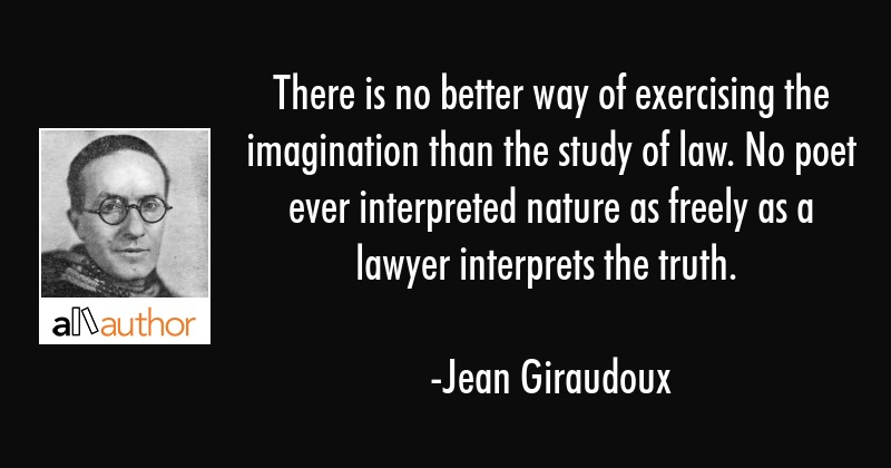 There is no better way of exercising the imagination than the study of law. No poet ever... - Jean Giraudoux Quote