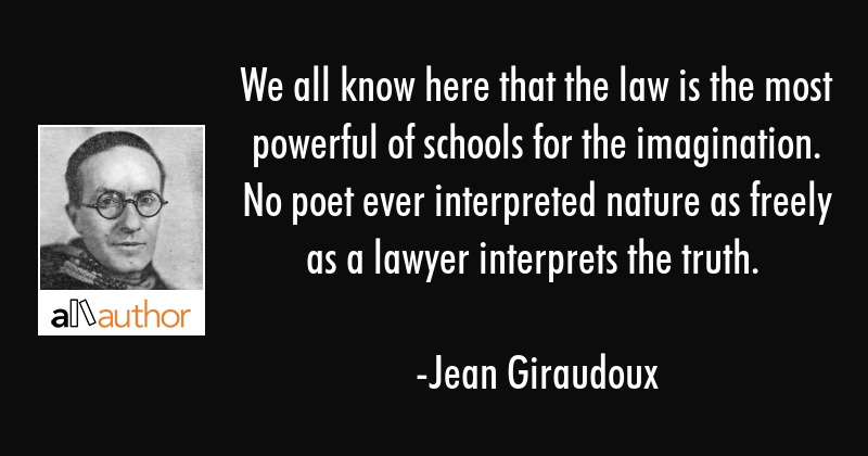 We all know here that the law is the most powerful of schools for the imagination. No poet ever... - Jean Giraudoux Quote