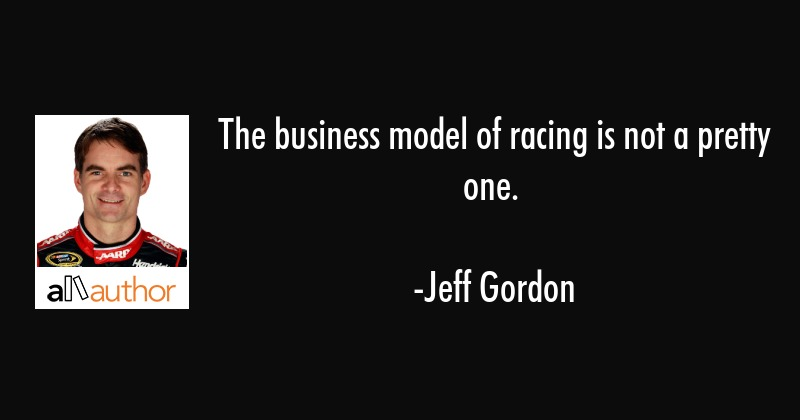 The business model of racing is not a pretty one. - Jeff Gordon Quote