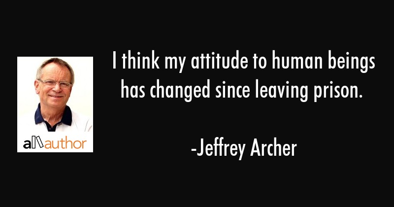 I think my attitude to human beings has changed since leaving prison. - Jeffrey Archer Quote