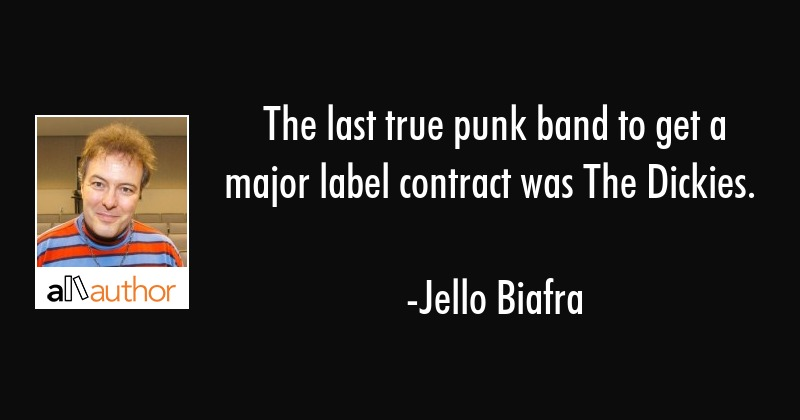 The last true punk band to get a major label contract was The Dickies. - Jello Biafra Quote