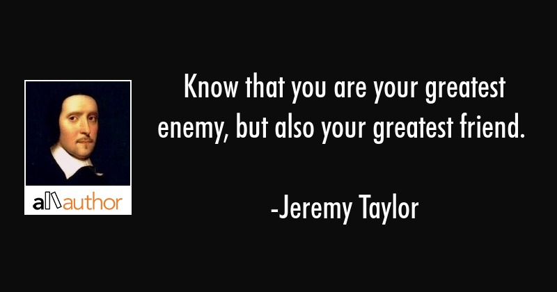 Know that you are your greatest enemy, but also your greatest friend. - Jeremy Taylor Quote