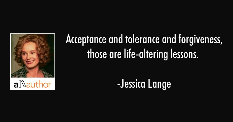 Acceptance and tolerance and forgiveness, those are life-altering lessons. - Jessica Lange Quote