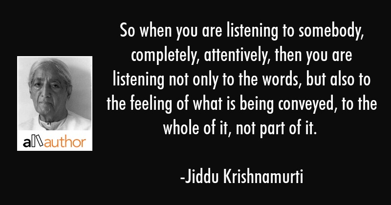 So when you are listening to somebody, completely, attentively, then you are listening not only to... - Jiddu Krishnamurti Quote