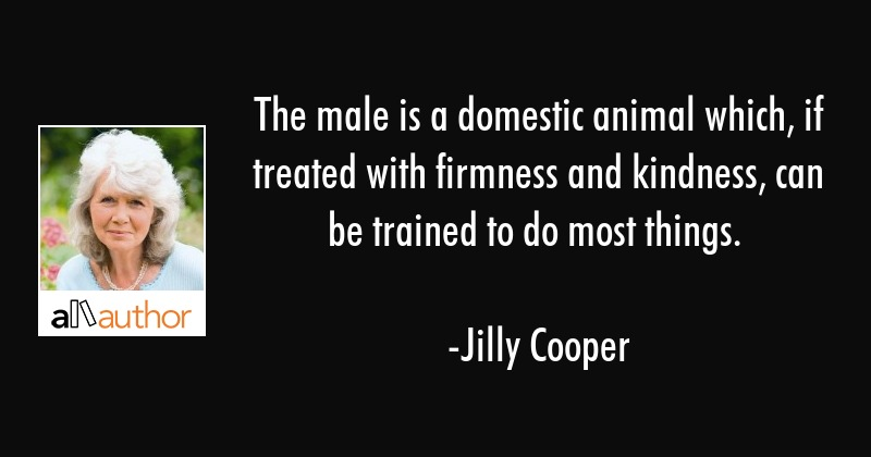 The male is a domestic animal which, if treated with firmness and kindness, can be trained to do... - Jilly Cooper Quote