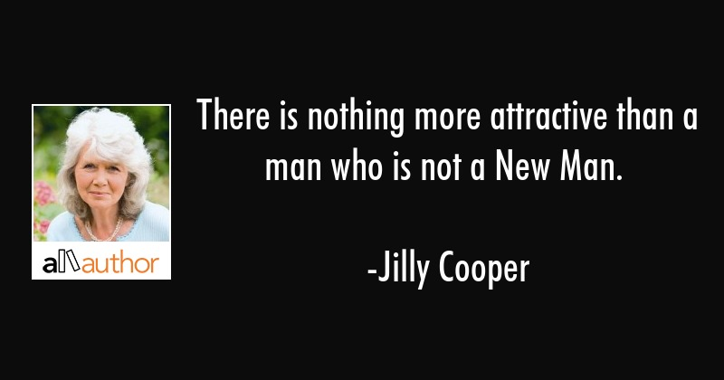 There is nothing more attractive than a man who is not a New Man. - Jilly Cooper Quote