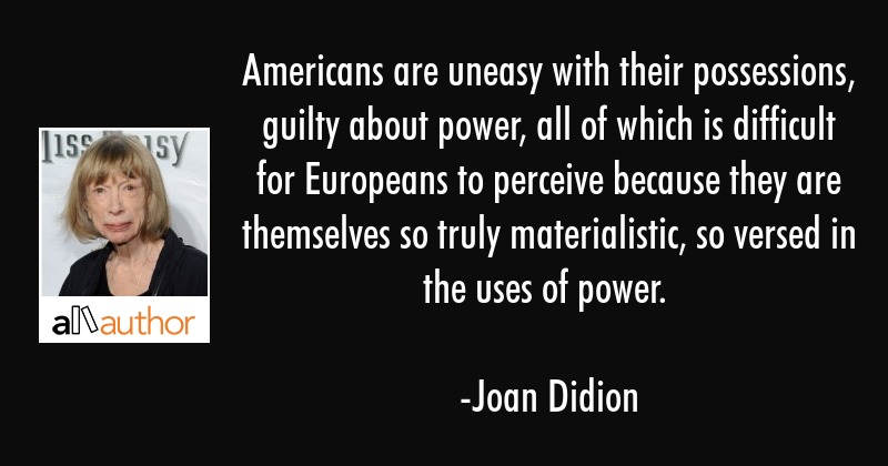 Americans are uneasy with their possessions, guilty about power, all of which is difficult for... - Joan Didion Quote