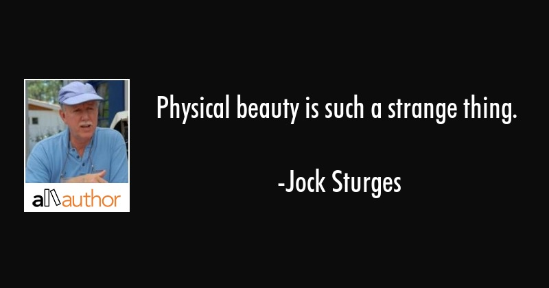 Physical beauty is such a strange thing. - Jock Sturges Quote