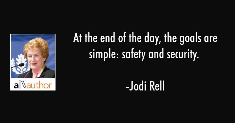 At the end of the day, the goals are simple: safety and security. - Jodi Rell Quote