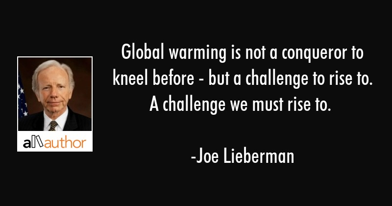 Global warming is not a conqueror to kneel before - but a challenge to rise to. A challenge we must... - Joe Lieberman Quote