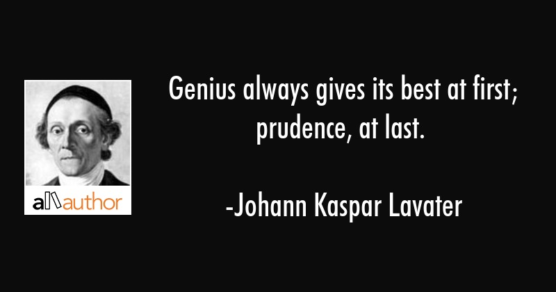 Genius always gives its best at first; prudence, at last. - Johann Kaspar Lavater Quote