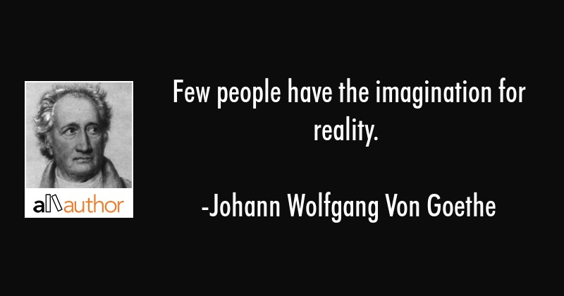 Few people have the imagination for reality. - Johann Wolfgang Von Goethe Quote