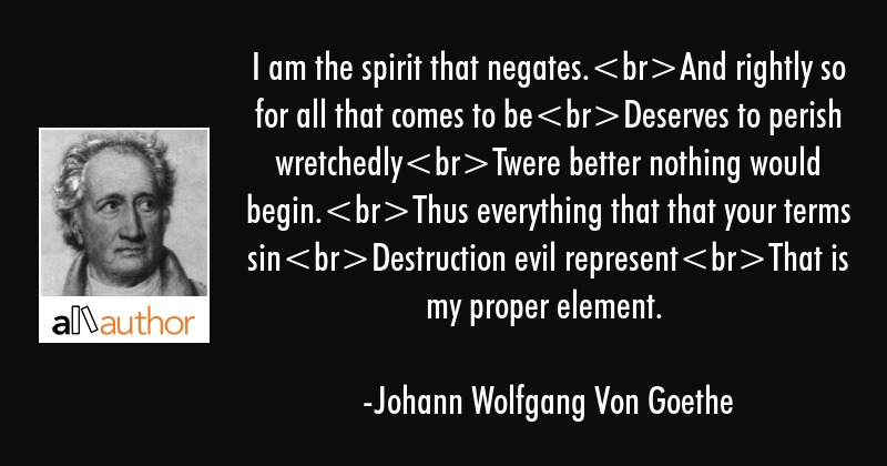 I am the spirit that negates.And rightly so for all that comes to beDeserves to perish... - Johann Wolfgang Von Goethe Quote