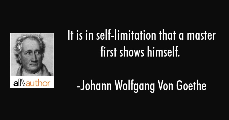 It is in self-limitation that a master first shows himself. - Johann Wolfgang Von Goethe Quote