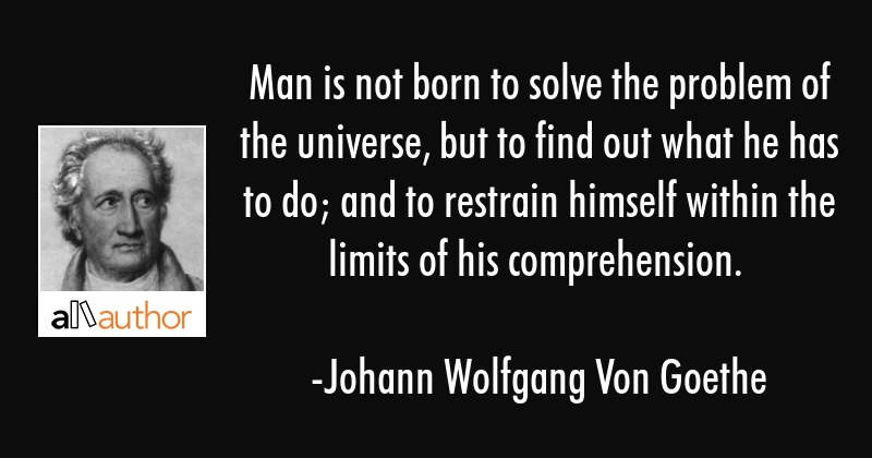 Man is not born to solve the problem of the universe, but to find out what he has to do; and to... - Johann Wolfgang Von Goethe Quote